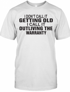 I Dont Call It Getting Old I Call It Outliving The Warranty T-Shirt