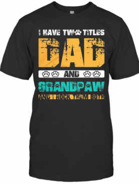 I Have Two Titles Dad And Dog Paw Grandpaw And I Rock Them Both T-Shirt