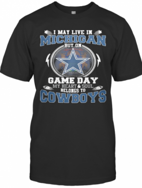 I May Live In Michigan But On Game Day My Heart And Soul Belongs To Dallas Cowboys T-Shirt