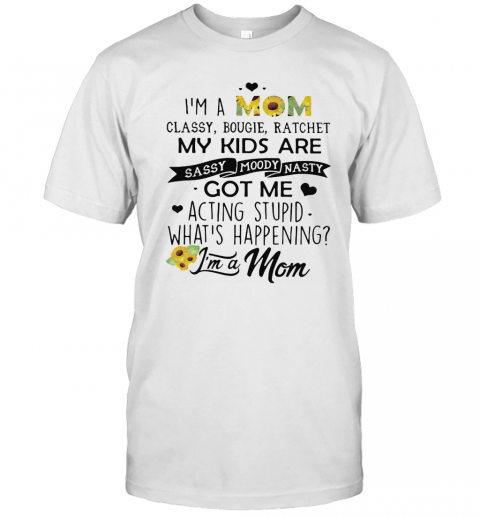 I'M A Mom Classy Bougie Ratchet My Kids Are Sassy Moody Nasty Got Me Acting Stupid What'S Happening I'M A Mom Sunflowers T-Shirt Classic Men's T-shirt