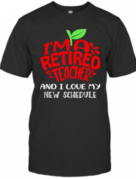 I'M A Retired Teacher And I Love My New Schedule T-Shirt