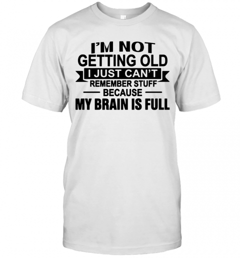 I'M Not Getting Old I Just Can'T Remember Stuff Because My Brain Is Full T-Shirt Classic Men's T-shirt
