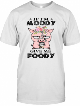 If I'm Moody Give Me Foody Pig Coffee T-Shirt