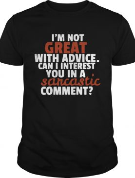 Im Not Great At Advice Can I Interest You In A Sarcastic Comment shirt