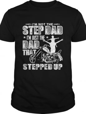 Im not the step dad Im just the dad that stepped up funny motobike shirt