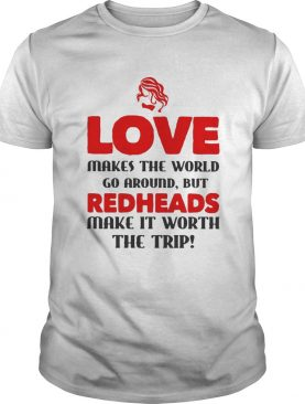 Love makes the world go around but reheads make it eorth the trip shirt