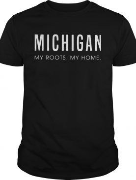 Michigan my roots my home shirt
