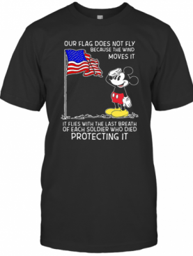 Mickey Our Flag Does Not Fly Because The Wind Moves It Flies With The Last Breath Of Each Soldier Who Died Protecting It Independence Day T-Shirt