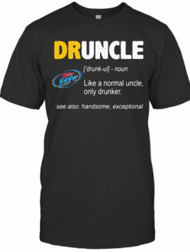 Miller Lite Druncle Noun Like A Normal Uncle Only Drunker See Also Handsome Exceptional T-Shirt