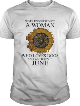 Never underestimate a woman who loves paw dogs and was born in june sunflower shirt