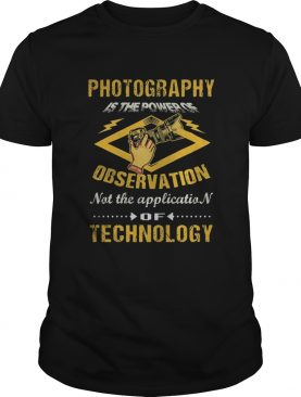 Photography Is The Power Of Observation Not The Application Of Technology shirt