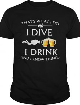 Scuba diving thats what i do i dive i drink and i know things shirt