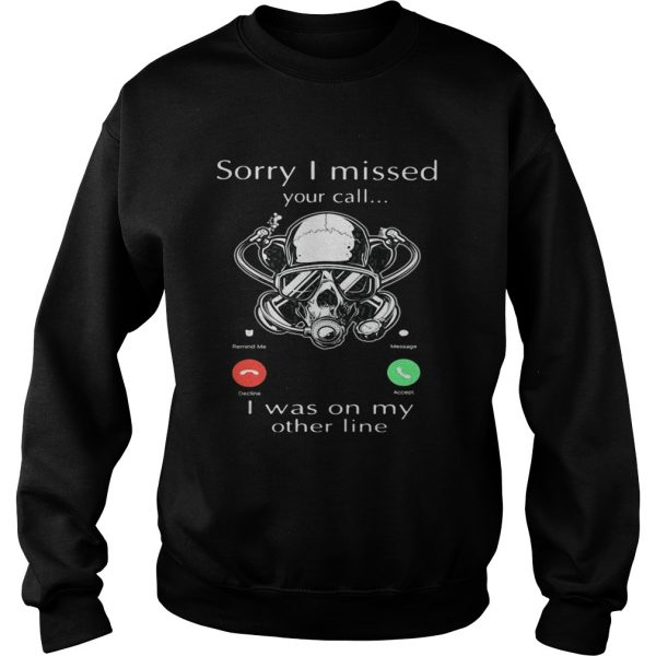 Sorry I missed you call I was on my other line scuba diving  Sweatshirt