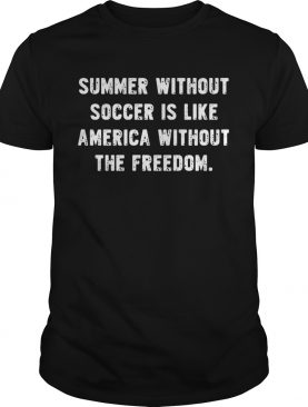 Summer without soccer is like america without the freedom shirt