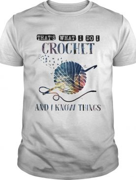 Thats what I do I crochet and I know things shirt