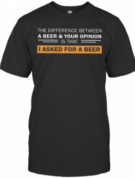 The Difference Between A Beer And Your Opinion Is That I Asked For A Beer T-Shirt