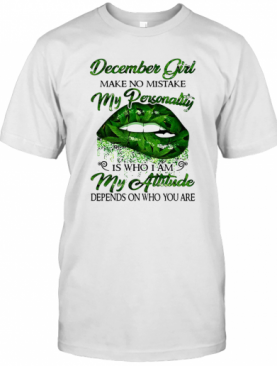 Weed Lip December Girl Make No Mistake My Personality Is Who I Am My Attitude Depends On Who You Are T-Shirt