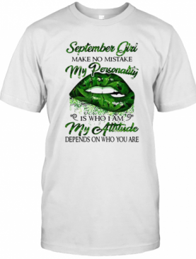 Weed Lip September Girl Make No Mistake My Personality Is Who I Am My Attitude Depends On Who You Are T-Shirt
