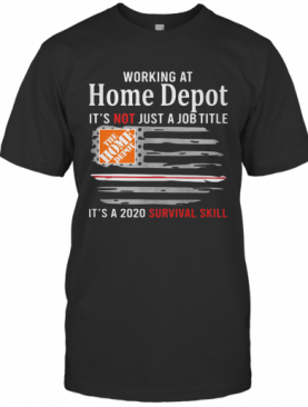 Working At Home Depot It'S Not Just A Job Title It'S A 2020 Survival Skill American Flag Independence Day T-Shirt
