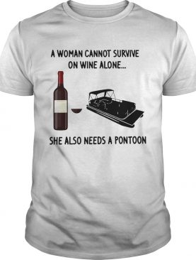 A Woman Cannot Survive On Wine Alone She Also Needs A Pontoon shirt