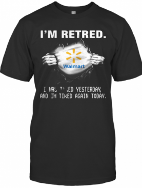 Blood Insides Walmart I'M Retired I Was Tired Yesterday And I'M Tired Again Today Logo T-Shirt