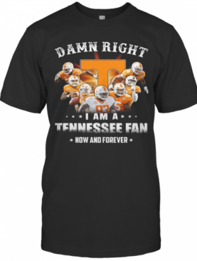 Damn Right I Am A Tennessee Fan Now And Forever Stars T-Shirt