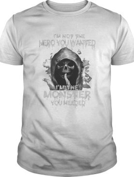 Death im not the hero you wanted im the monster you needed shirt