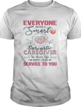 Everyone needs a smart sarcastic caregiver in their life Im happy to be of service to you heart sh