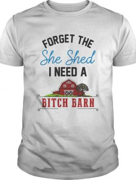 Forget the she shed i need a bitch barn home red shirt