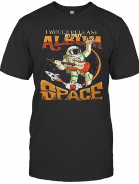 I Would Release My Frst Album Space T-Shirt