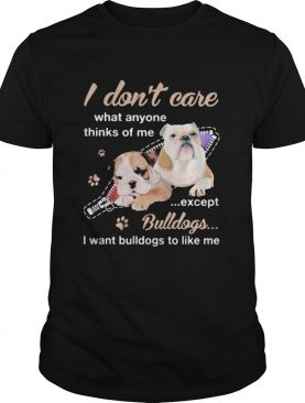 I dont care what anyone thinks of me except bulldogs i want bulldogs to like me shirt