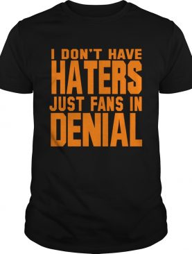 I dont have haters just fans in denial orange shirt