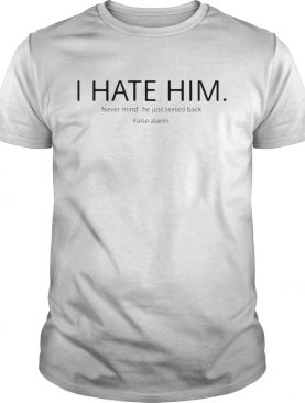 I hate him never mind he just texted back false alarm shirt