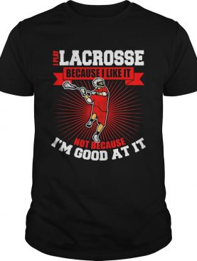 I play lacrosse because i like it not because im good at it shirt