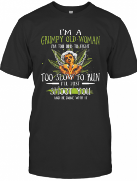 I'M A Grumpy Old Woman I'M Too Old To Fight Too Slow To Run I'Ll Just Shoot You And Be Done With It Weed T-Shirt