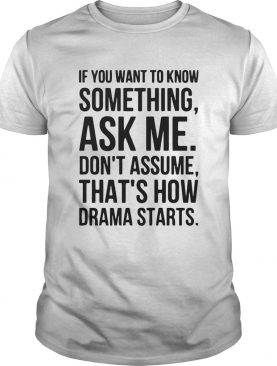 If you want to know something ask me dont assume thats how drama starts shirt