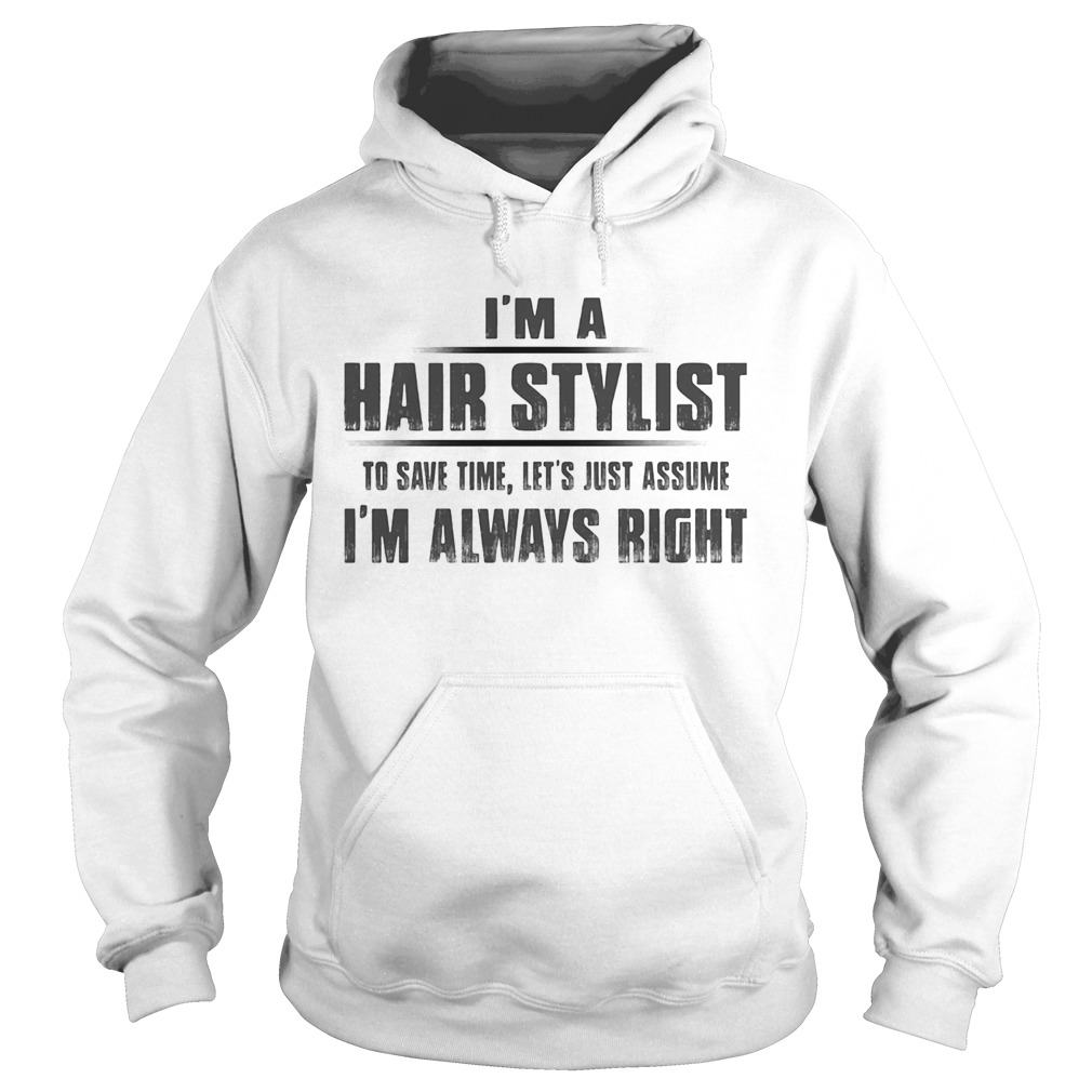 Im A Hair Stylist To Save Time Lets Just Assume Im Always Right  Hoodie
