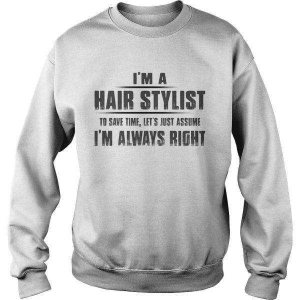 Im A Hair Stylist To Save Time Lets Just Assume Im Always Right  Sweatshirt