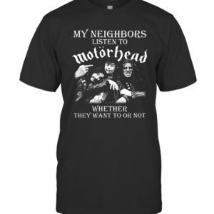 My Neighbors Listen To Motorhead Whether They Want To Or Not T-Shirt Classic Men's T-shirt