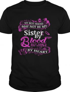 My best friend may not be my sister by blood but shes by heart shirt