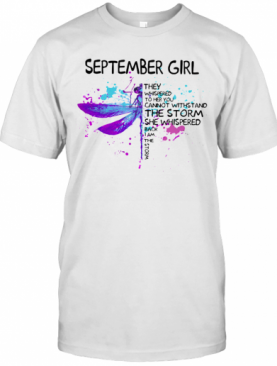 September Girl They Whispered To Her You Cannot With Stand The Storm She Whispered Back I Am The Storm T-Shirt
