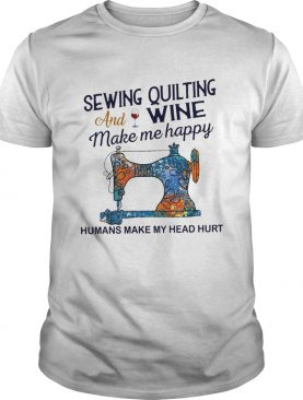 Sewing Quilting And Wine Make Me Happy Humans Make Me Head Hurt shirt