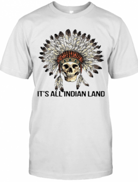 Skull Native It'S All Indian Land T-Shirt