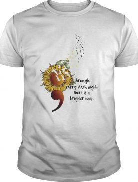 Sunflower Through Every Dark Night There Is A Brighter Day shirt