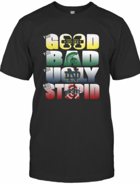 The Good Michigan Wolverines The Ugly Notre Dame Fighting Irish The Stupid Ohio State Buckeyes T-Shirt