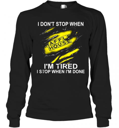 Waffle House I Don'T Stop When I'M Tired I Stop When I'M Done T-Shirt Long Sleeved T-shirt