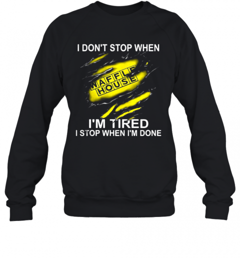 Waffle House I Don'T Stop When I'M Tired I Stop When I'M Done T-Shirt Unisex Sweatshirt