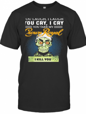You Laugh I Laugh You Cry I Cry You Take My Crown Royal I Kill You T-Shirt