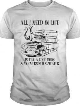 All I Need In Life Is Tea A Good Book And An Oversized Sweater shirt