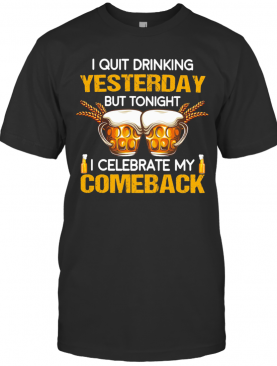 Beer I Quit Drinking Yesterday But Tonight I Celebrate My Comeback T-Shirt